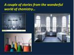 a couple of stories from the wonderful world of chemistry