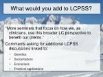 what would you add to lcpss