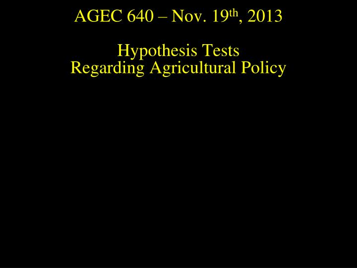 agec 640 nov 19 th 2013 hypothesis tests regarding agricultural policy n.