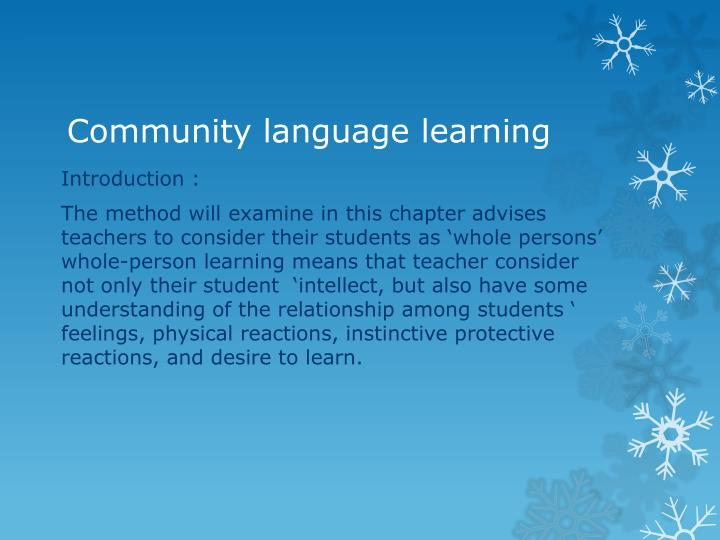 community language learning Community language learning appears different from traditional language learning in many ways one of the most significant issues is that it has many techniques to reduce anxiety first, the form of the class, that is, the conversation circle itself, provides security.
