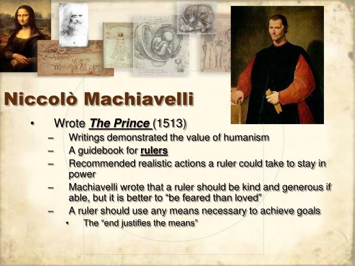 machiavelli the prince humanism Nicolo machiavelli (1513) the prince those who strive to obtain the good graces of a prince are accustomed to come before him with such things as they hold most precious, or in which they see him take most delight whence one often sees horses, arms, cloth of gold, precious stones, and similar.