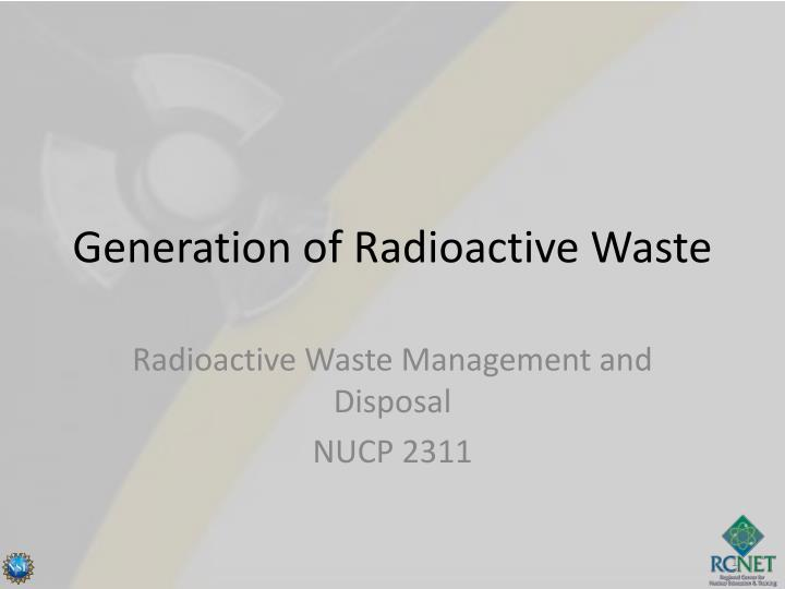 generation of radioactive waste n.