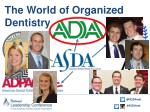 the world of organized dentistry