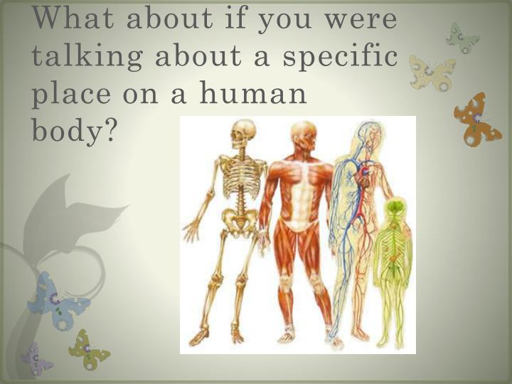 What about if you were talking about a specific place on a human body