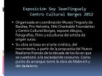 exposici n soy jeantinguely centro cultural borges 2012