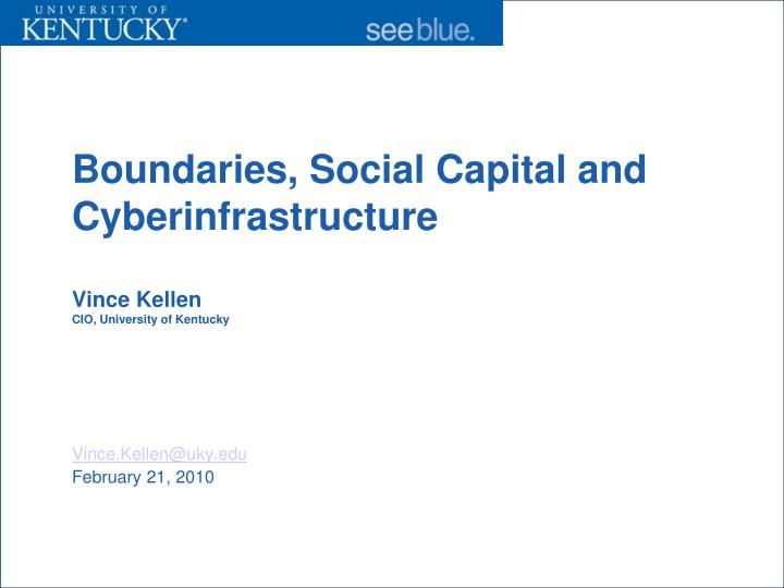 boundaries social capital and cyberinfrastructure vince kellen cio university of kentucky n.