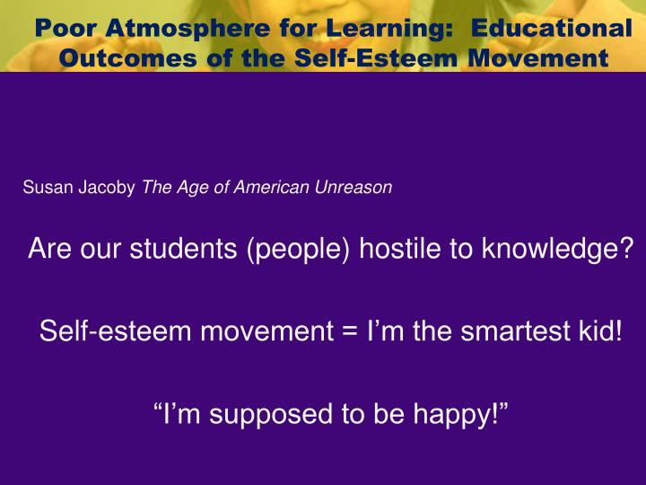 Poor Atmosphere for Learning:  Educational Outcomes of the Self-Esteem Movement
