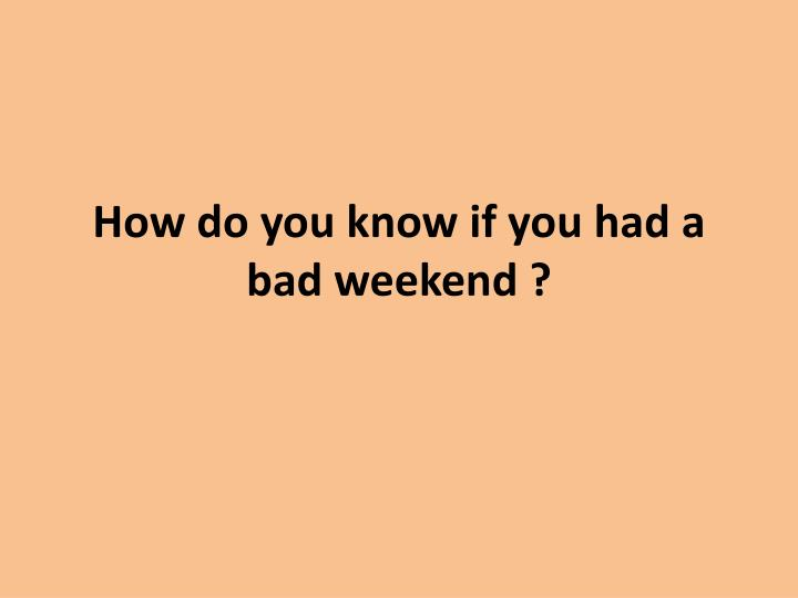 how do you know if you had a bad weekend n.