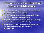 differences in treatment of different addictions