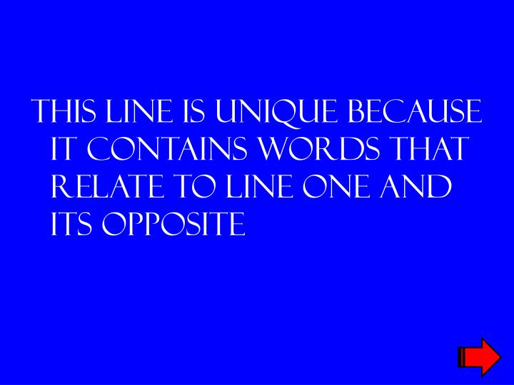 This line is unique because it contains words that relate to line one and its opposite