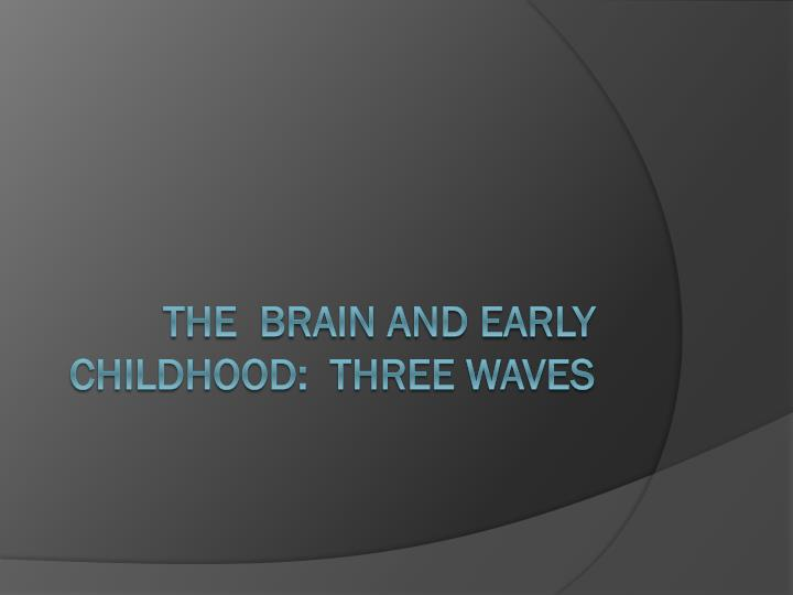 the brain and early childhood three waves n.