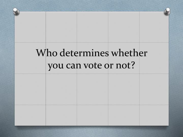 Who determines whether you can vote or not?