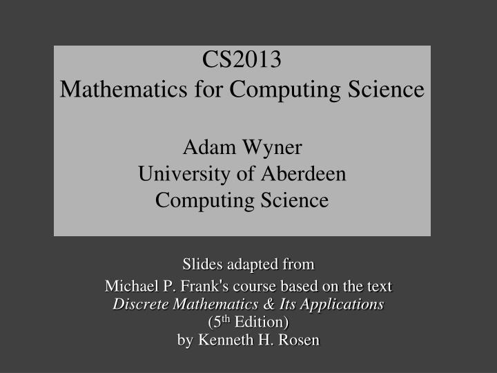 cs2013 mathematics for computing science adam wyner university of aberdeen computing science n.