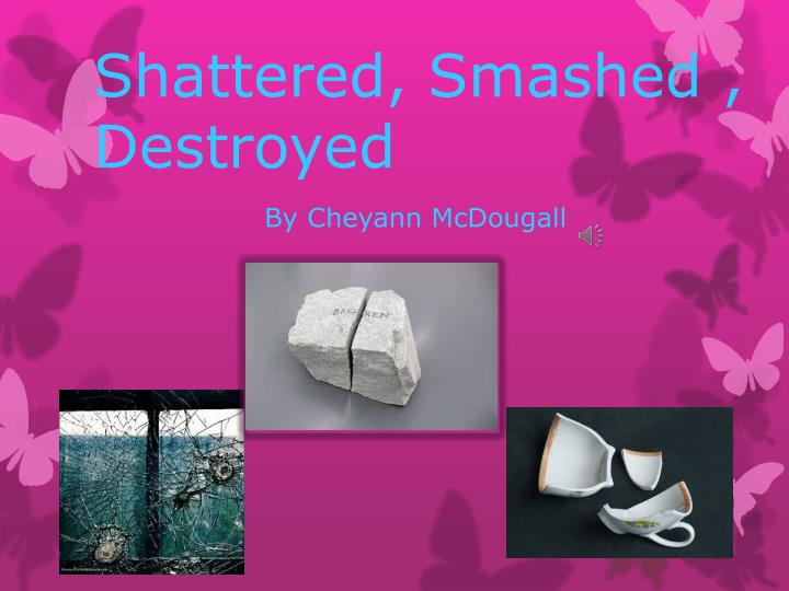 shattered smashed destroyed n.