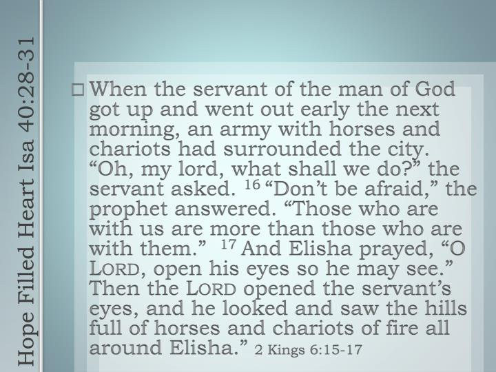 """When the servant of the man of God got up and went out early the next morning, an army with horses and chariots had surrounded the city. """"Oh, my lord, what shall we do?"""" the servant asked."""