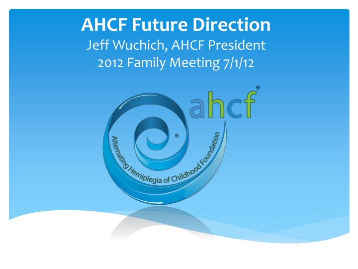 ahcf future direction jeff wuchich ahcf president 2012 family meeting 7 1 12 n.