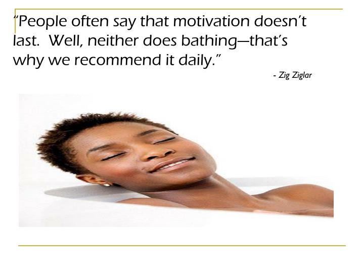 """People often say that motivation doesn't last.  Well, neither does bathing—that's why we recommend it daily."""