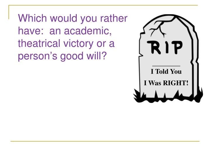 Which would you rather have:  an academic, theatrical victory or a person's good will?