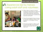 2 experiences led by trained caring adult staff and volunteers