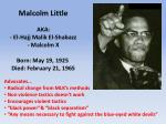 malcolm little aka el hajj malik el shabazz malcolm x born may 19 1925 died february 21 1965