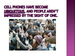 cell phones have become ubiquitous and people aren t impressed by the sight of one