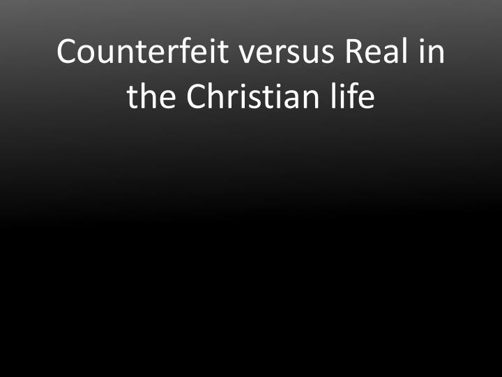 Counterfeit versus Real in the Christian life