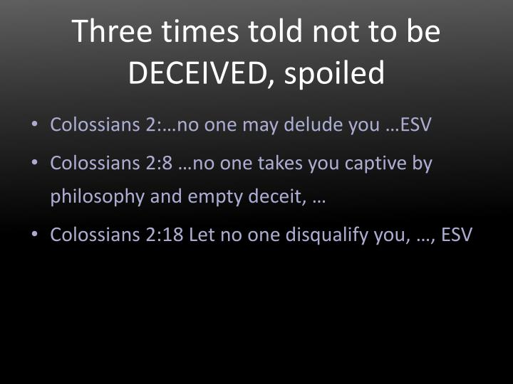 Three times told not to be DECEIVED, spoiled