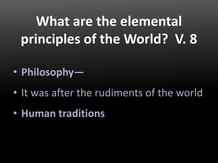 What are the elemental principles of the World?  V. 8