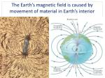 the earth s magnetic field is caused by movement of material in earth s interior