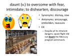 daunt v to overcome with fear intimidate to dishearten discourage