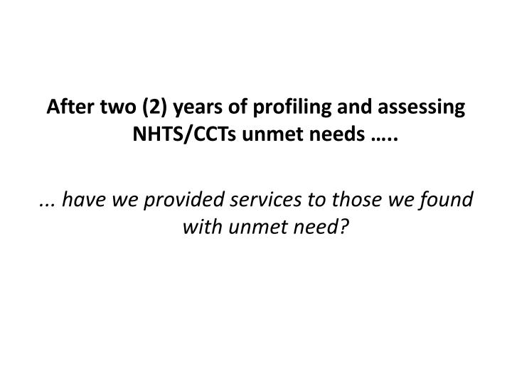 After two (2) years of profiling and assessing NHTS/CCTs unmet needs …..