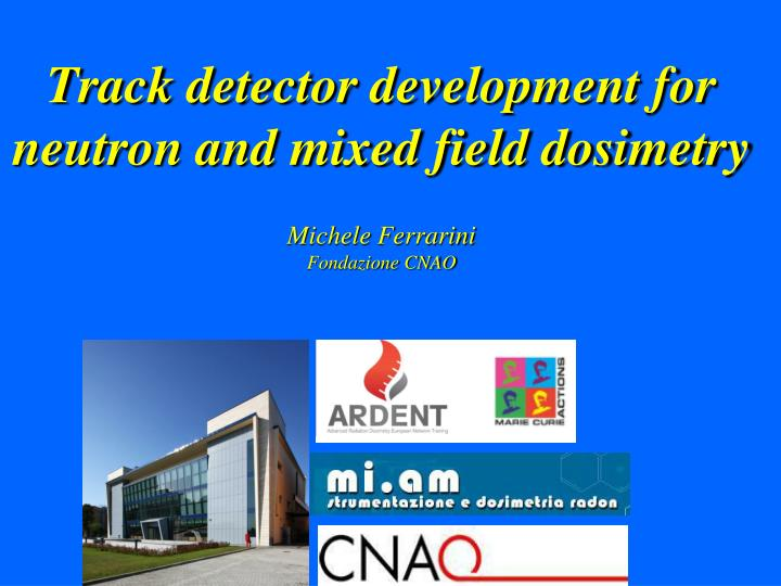 track detector development for neutron and mixed field dosimetry michele ferrarini fondazione cnao n.