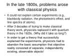 in the late 1800s problems arose with classical physics