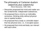 the philosophy of cartesian dualism objectivity plus subjectivity ren descartes 1596 1650
