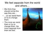 we feel separate from the world and others