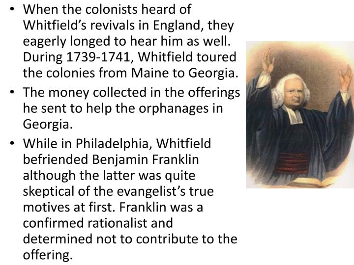 When the colonists heard of Whitfield's revivals in England, they eagerly longed to hear him as well. During 1739-1741, Whitfield toured the colonies from Maine to Georgia.