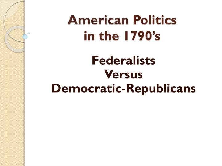 american politics in the 1790s essay What is the impact of regional political parties in indian politics till 1967, in india there was a single party rule groups and political parties the advocacy explosion in the united states in the 20th century has been caused by the extreme increase in the number of interest groups in the united.