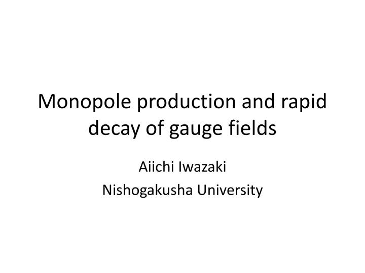 monopole production and rapid decay of gauge fields n.