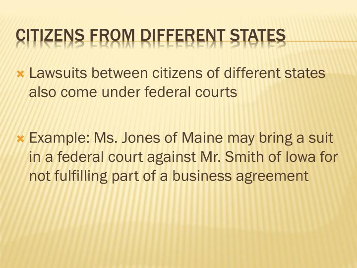 Lawsuits between citizens of different states also come under federal courts