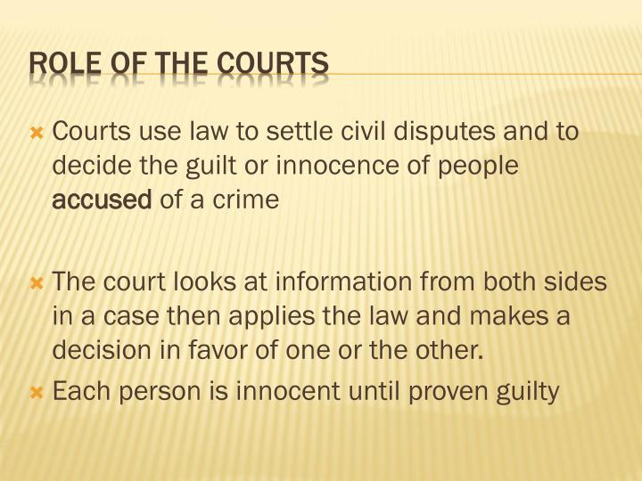Courts use law to settle civil disputes and to decide the guilt or innocence of people