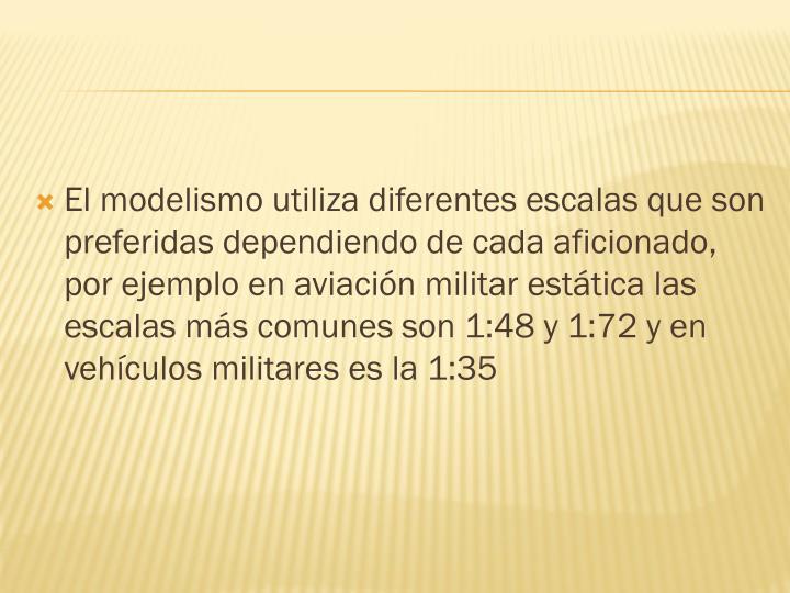 El modelismo utiliza diferentes escalas que son preferidas dependiendo de cada aficionado, por ejemplo en aviación militar estática las escalas más comunes son 1:48 y 1:72 y en vehículos militares es la 1:35