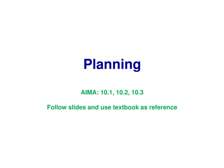 planning aima 10 1 10 2 10 3 follow slides and use textbook as reference n.