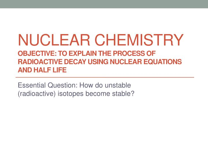 PPT Essential Question How Do Unstable Radioactive