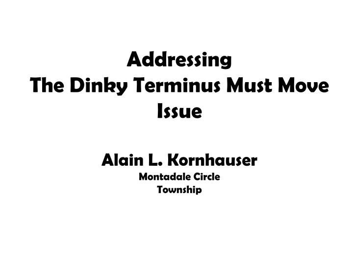 addressing the dinky terminus must move issue alain l kornhauser montadale circle township n.