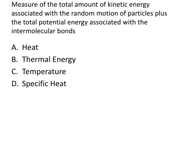 Measure of the total amount of kinetic energy associated with the random motion of particles plus the total potential energy associated with the intermolecular bonds
