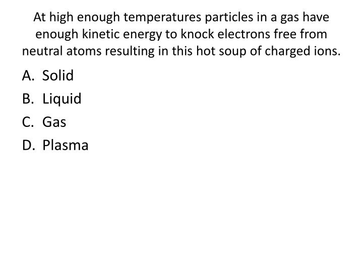 At high enough temperatures particles in a gas have enough kinetic energy to knock electrons free from neutral atoms resulting in this hot soup of charged ions.