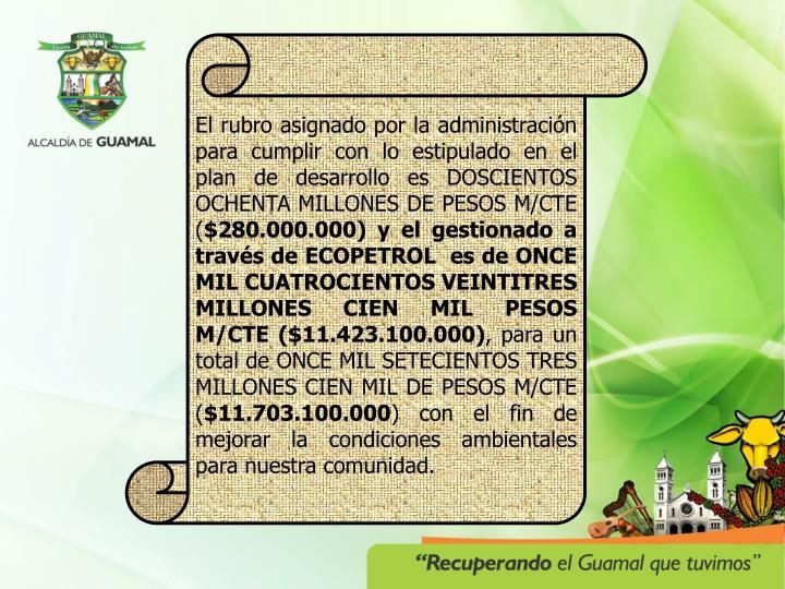El rubro asignado por la administración para cumplir con lo estipulado en el plan de desarrollo es DOSCIENTOS OCHENTA MILLONES DE PESOS M/CTE (