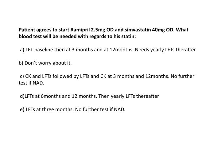Patient agrees to start Ramipril 2.5mg OD and simvastatin 40mg OD. What blood test will be needed wi...