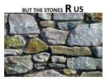 but the stones r us