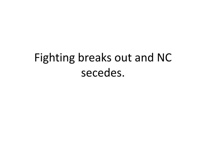 fighting breaks out and nc secedes n.